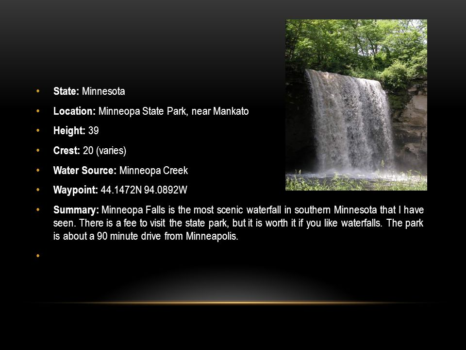 State: Minnesota Location: Minneopa State Park, near Mankato. Height: 39. Crest: 20 (varies) Water Source: Minneopa Creek.