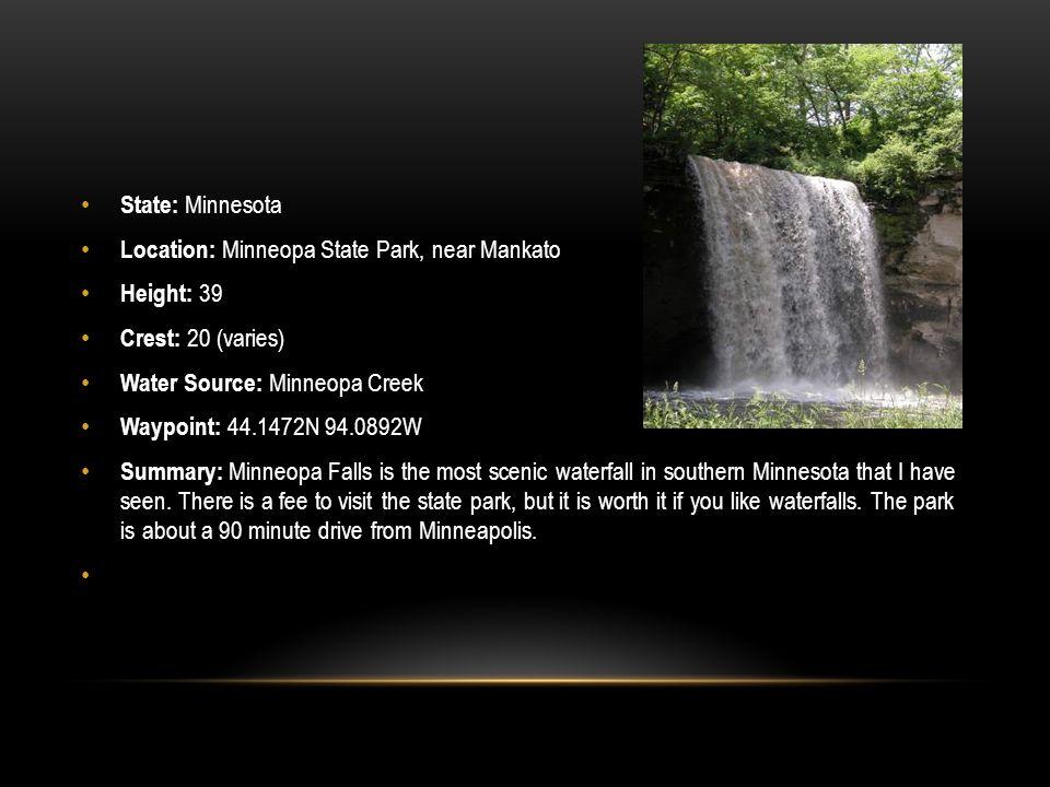 State: Minnesota Location: Minneopa State Park, near Mankato. Height: 39. Crest: 20 (varies) Water Source: Minneopa Creek.