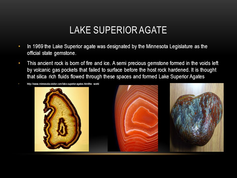 Lake Superior Agate In 1969 the Lake Superior agate was designated by the Minnesota Legislature as the official state gemstone.