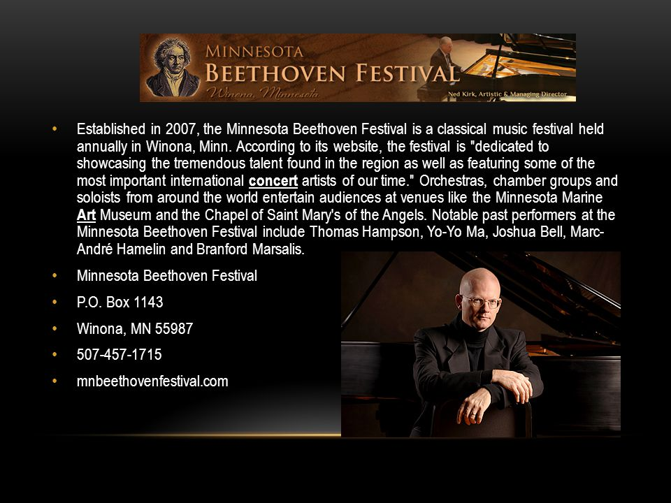 Established in 2007, the Minnesota Beethoven Festival is a classical music festival held annually in Winona, Minn. According to its website, the festival is dedicated to showcasing the tremendous talent found in the region as well as featuring some of the most important international concert artists of our time. Orchestras, chamber groups and soloists from around the world entertain audiences at venues like the Minnesota Marine Art Museum and the Chapel of Saint Mary s of the Angels. Notable past performers at the Minnesota Beethoven Festival include Thomas Hampson, Yo-Yo Ma, Joshua Bell, Marc- André Hamelin and Branford Marsalis.