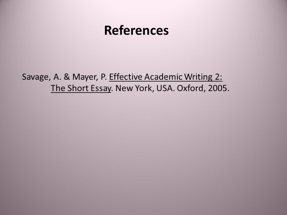 References Savage, A. & Mayer, P. Effective Academic Writing 2: The Short Essay.