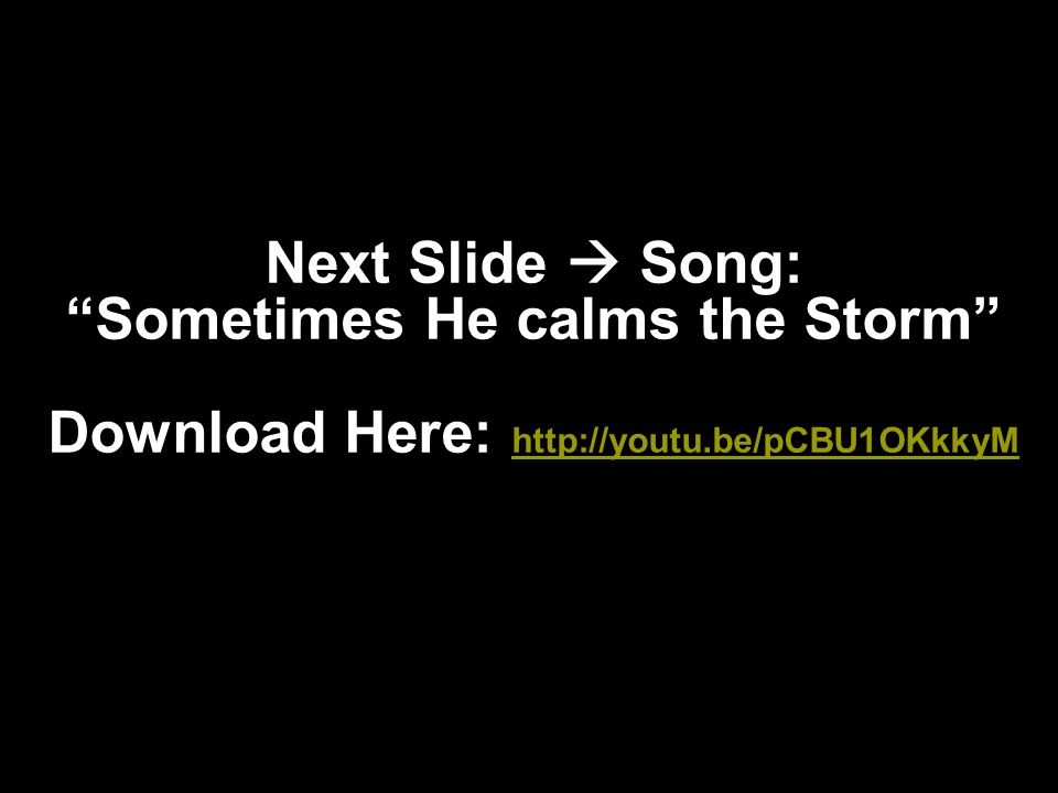 Next Slide  Song: Sometimes He calms the Storm Download Here: http://youtu.be/pCBU1OKkkyM