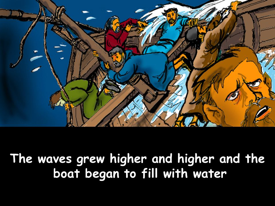 The waves grew higher and higher and the boat began to fill with water