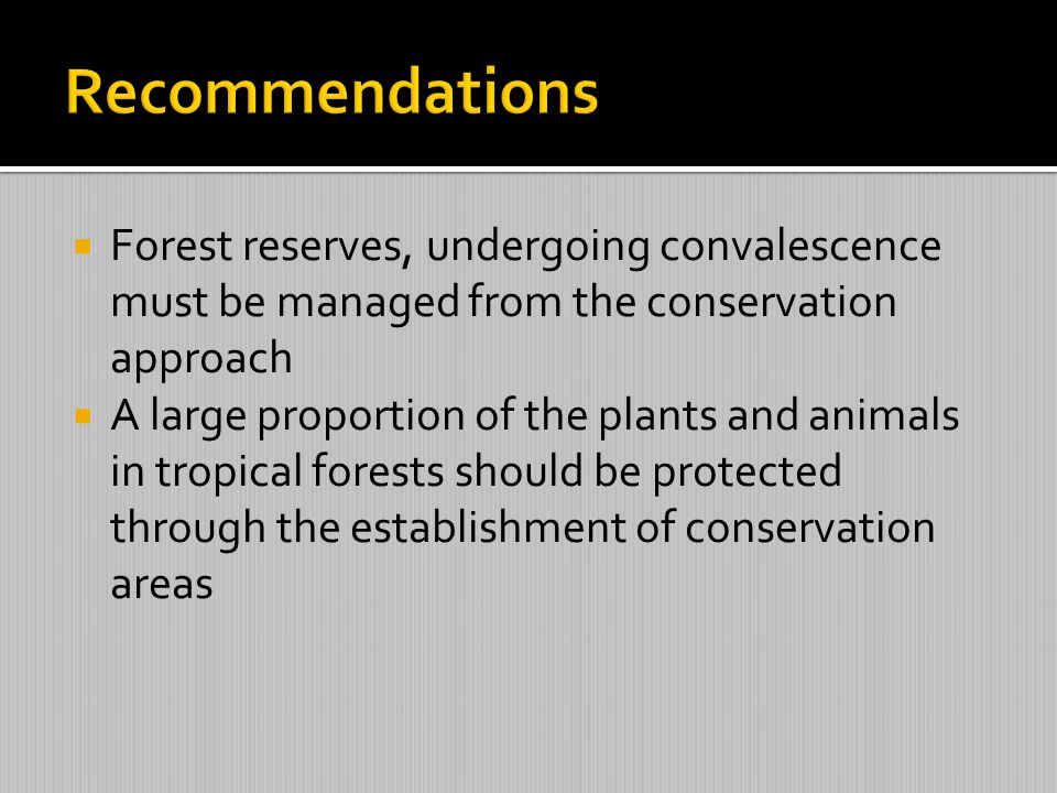 Recommendations Forest reserves, undergoing convalescence must be managed from the conservation approach.