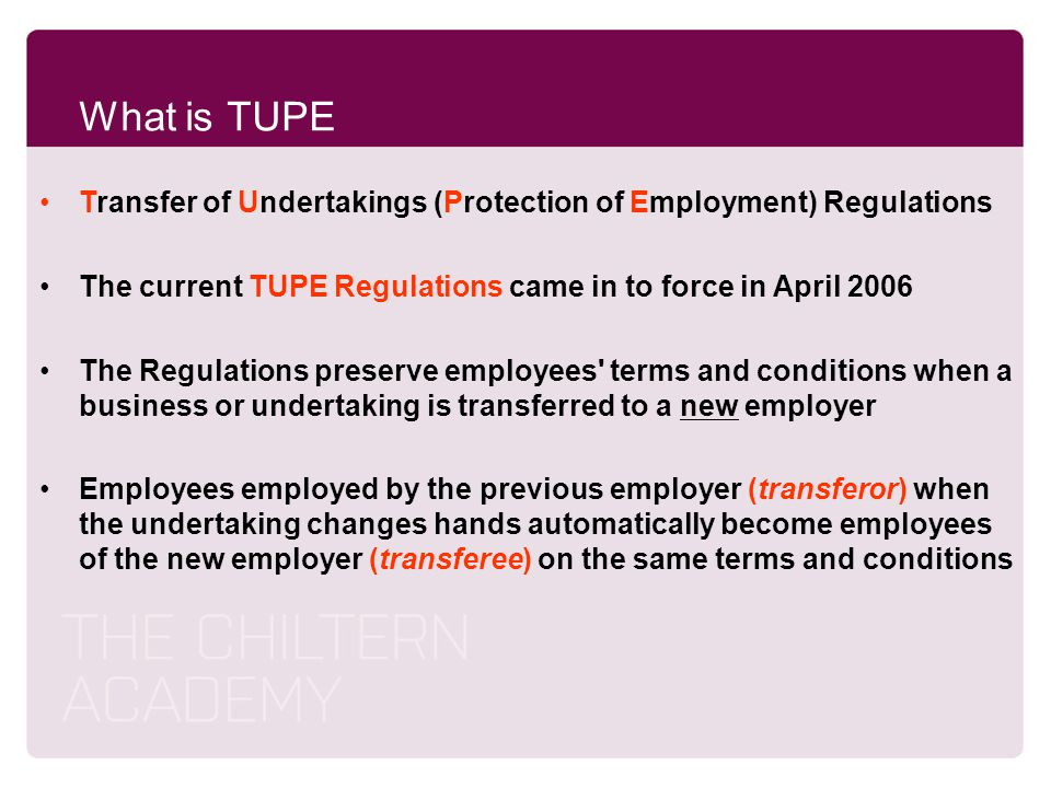 What is TUPE Transfer of Undertakings (Protection of Employment) Regulations. The current TUPE Regulations came in to force in April 2006.