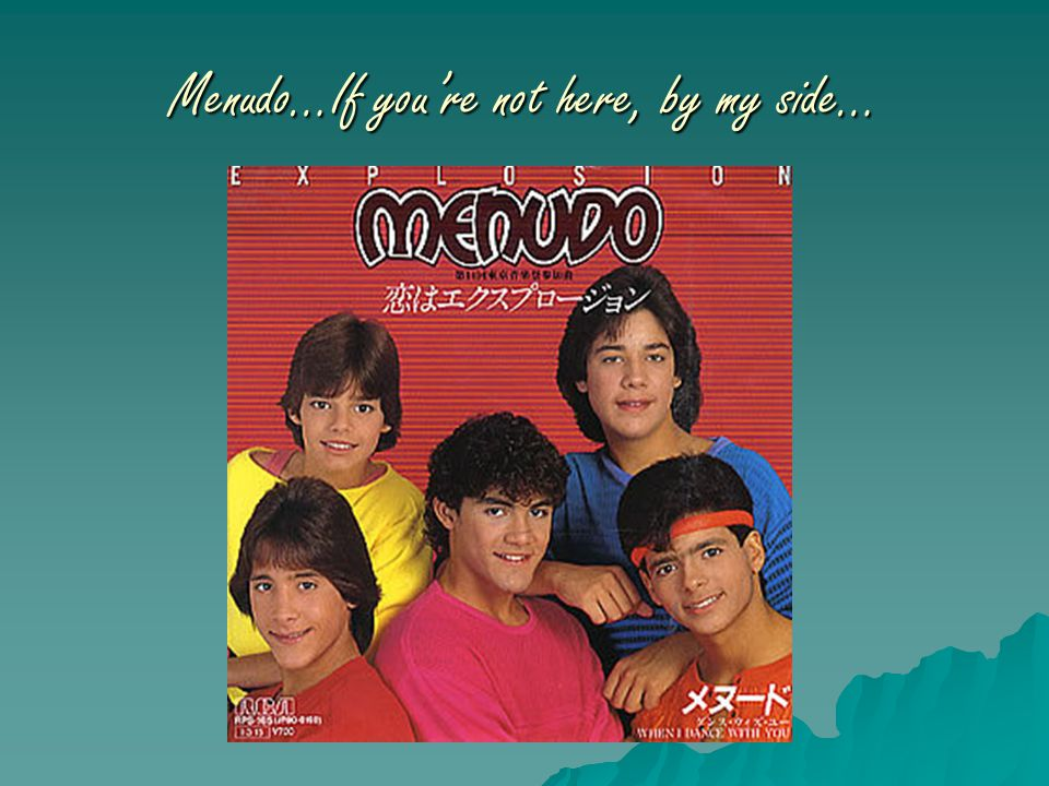 Menudo…If you're not here, by my side…