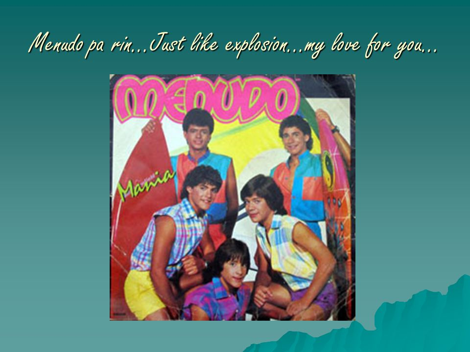 Menudo pa rin…Just like explosion…my love for you…