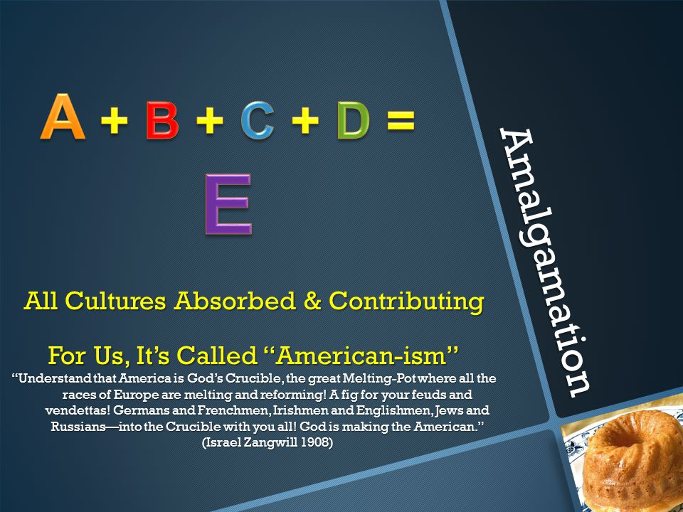 E A + B + C + D = Amalgamation All Cultures Absorbed & Contributing