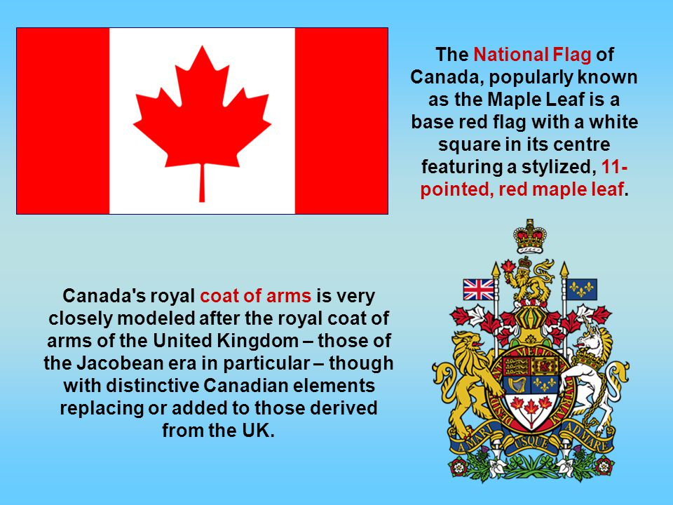 The National Flag of Canada, popularly known as the Maple Leaf is a base red flag with a white square in its centre featuring a stylized, 11-pointed, red maple leaf.