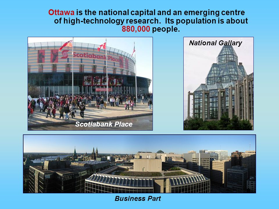 Ottawa is the national capital and an emerging centre of high-technology research. Its population is about 880,000 people.