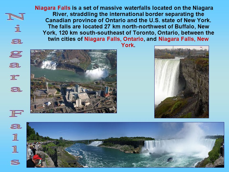 Niagara Falls is a set of massive waterfalls located on the Niagara River, straddling the international border separating the Canadian province of Ontario and the U.S. state of New York. The falls are located 27 km north-northwest of Buffalo, New York, 120 km south-southeast of Toronto, Ontario, between the twin cities of Niagara Falls, Ontario, and Niagara Falls, New York.
