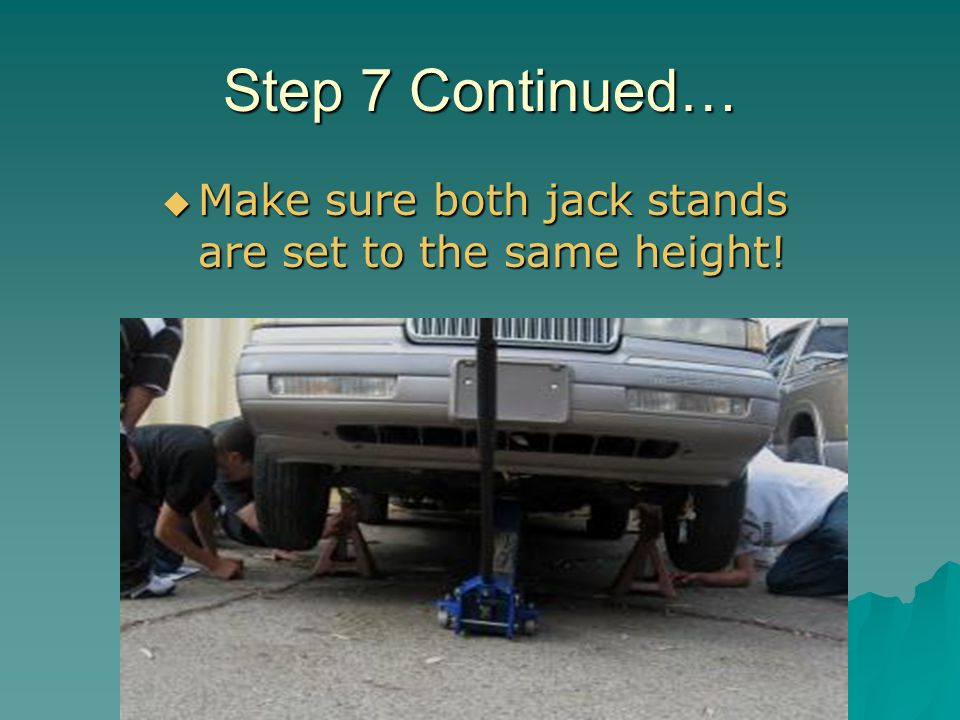 Step 7 Continued… Make sure both jack stands are set to the same height!