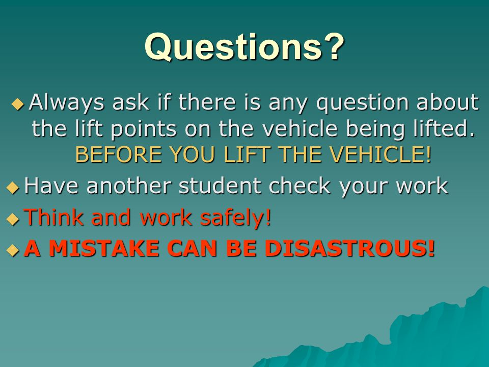 Questions Always ask if there is any question about the lift points on the vehicle being lifted. BEFORE YOU LIFT THE VEHICLE!
