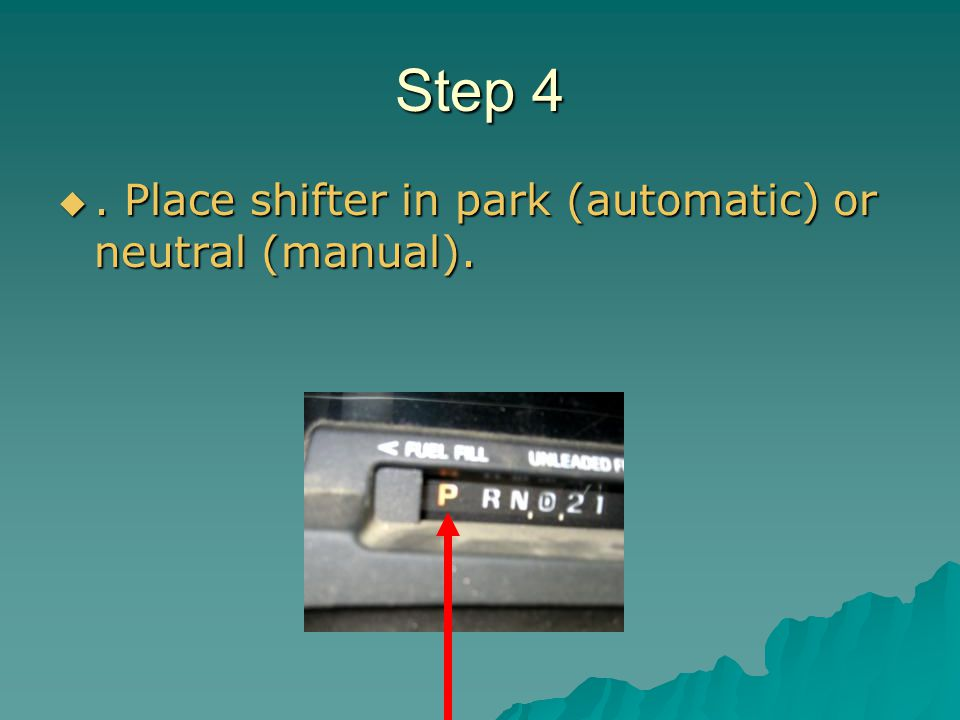 Step 4 . Place shifter in park (automatic) or neutral (manual).