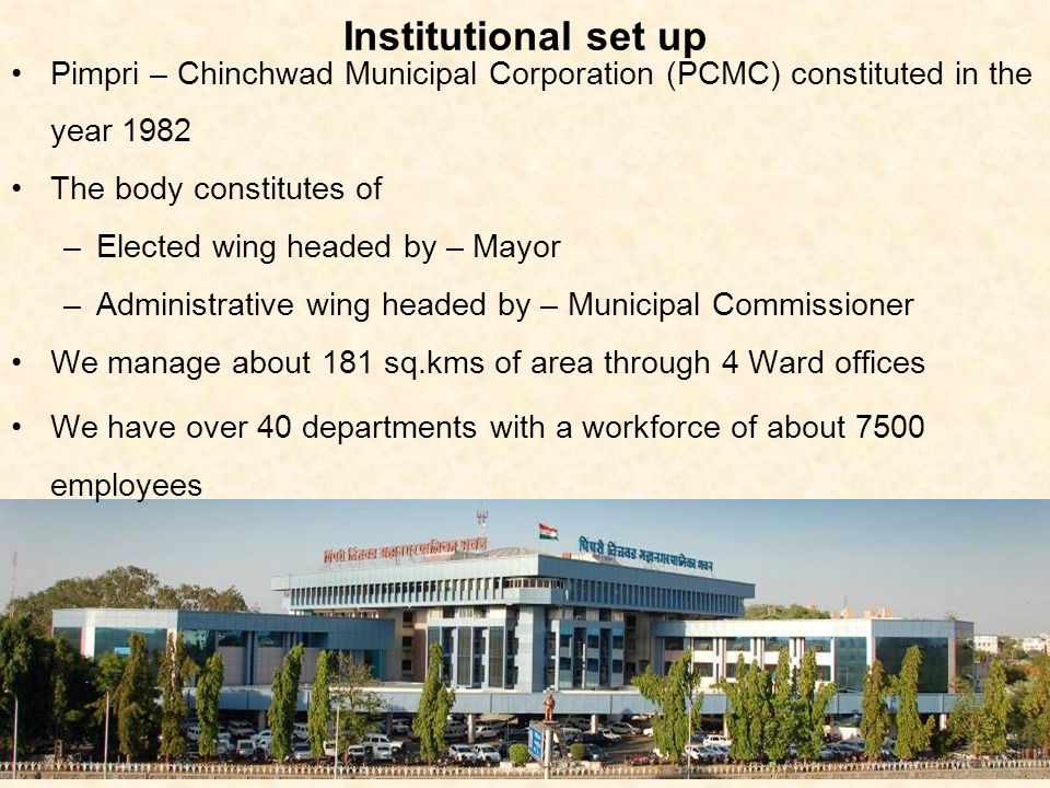 Institutional set up Pimpri – Chinchwad Municipal Corporation (PCMC) constituted in the year 1982. The body constitutes of.