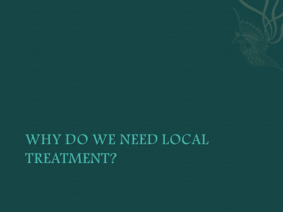 Why do we need local treatment