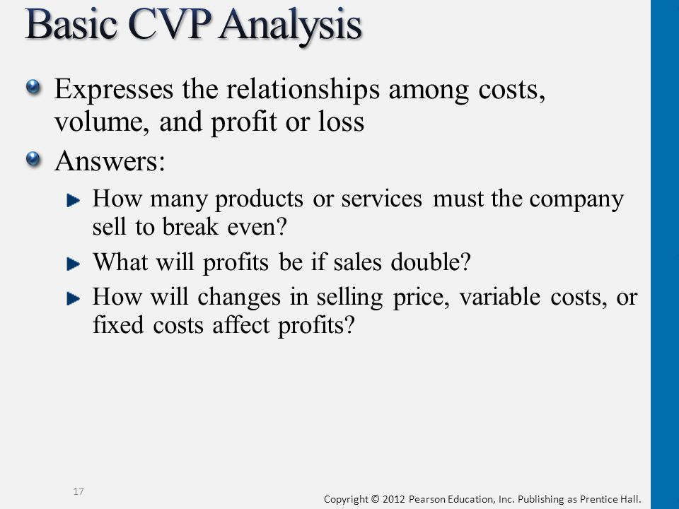 Basic CVP Analysis Expresses the relationships among costs, volume, and profit or loss. Answers: