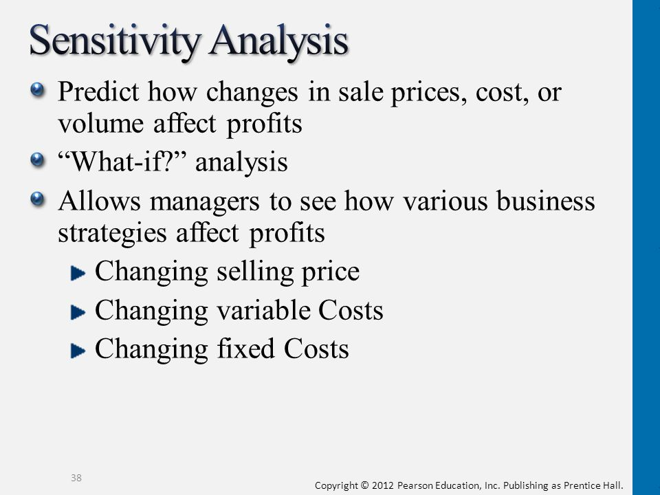 Sensitivity Analysis Predict how changes in sale prices, cost, or volume affect profits. What-if analysis.