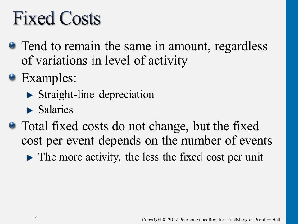 Fixed Costs Tend to remain the same in amount, regardless of variations in level of activity. Examples:
