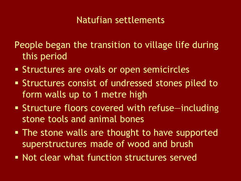 Natufian settlements People began the transition to village life during this period. Structures are ovals or open semicircles.