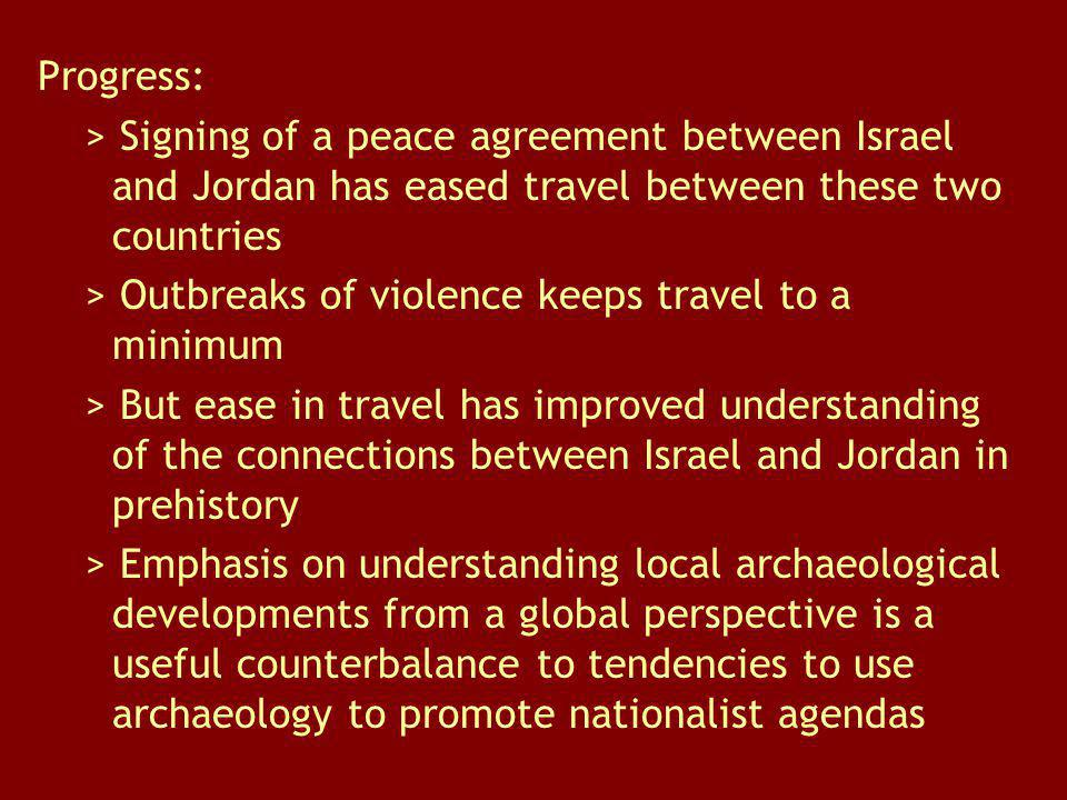 Progress: > Signing of a peace agreement between Israel and Jordan has eased travel between these two countries > Outbreaks of violence keeps travel to a minimum > But ease in travel has improved understanding of the connections between Israel and Jordan in prehistory > Emphasis on understanding local archaeological developments from a global perspective is a useful counterbalance to tendencies to use archaeology to promote nationalist agendas