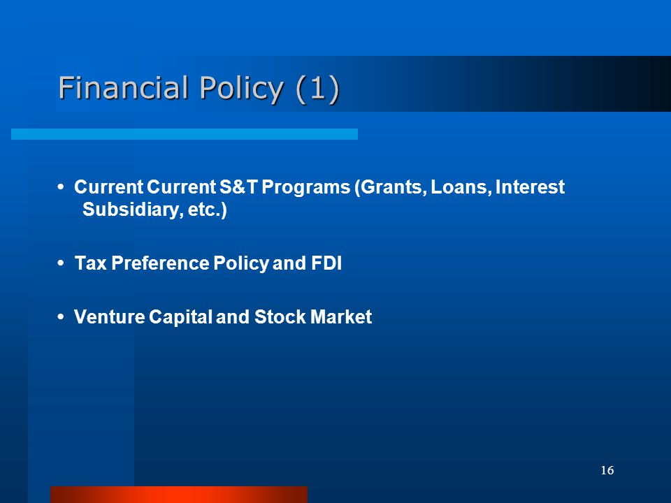 Financial Policy (1) • Current Current S&T Programs (Grants, Loans, Interest Subsidiary, etc.) • Tax Preference Policy and FDI.