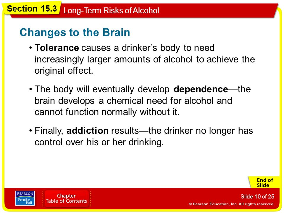 Changes to the Brain Tolerance causes a drinker's body to need increasingly larger amounts of alcohol to achieve the original effect.