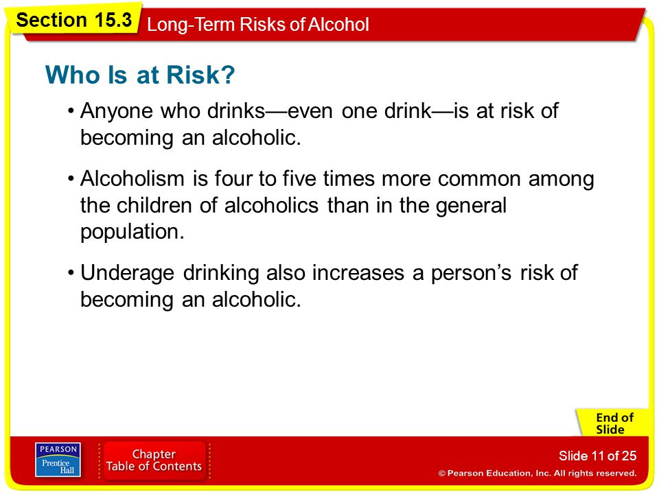 Who Is at Risk Anyone who drinks—even one drink—is at risk of becoming an alcoholic.