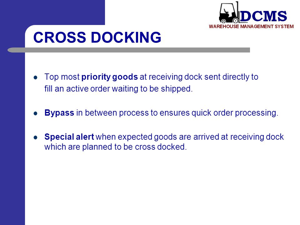 CROSS DOCKING Top most priority goods at receiving dock sent directly to. fill an active order waiting to be shipped.