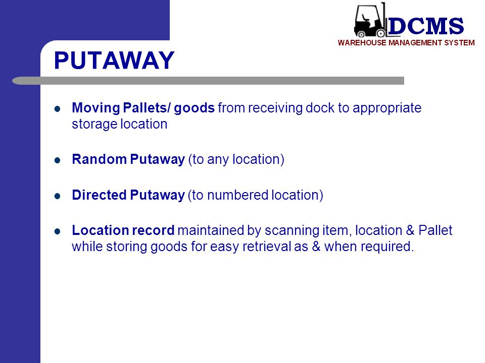 PUTAWAY Moving Pallets/ goods from receiving dock to appropriate storage location. Random Putaway (to any location)