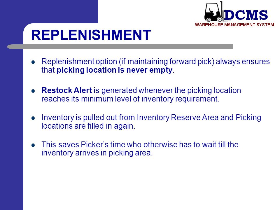 REPLENISHMENT Replenishment option (if maintaining forward pick) always ensures that picking location is never empty.