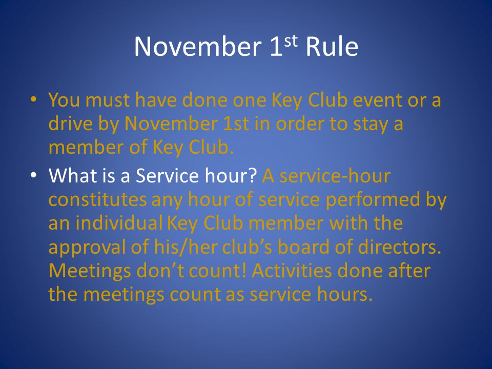 November 1st Rule You must have done one Key Club event or a drive by November 1st in order to stay a member of Key Club.