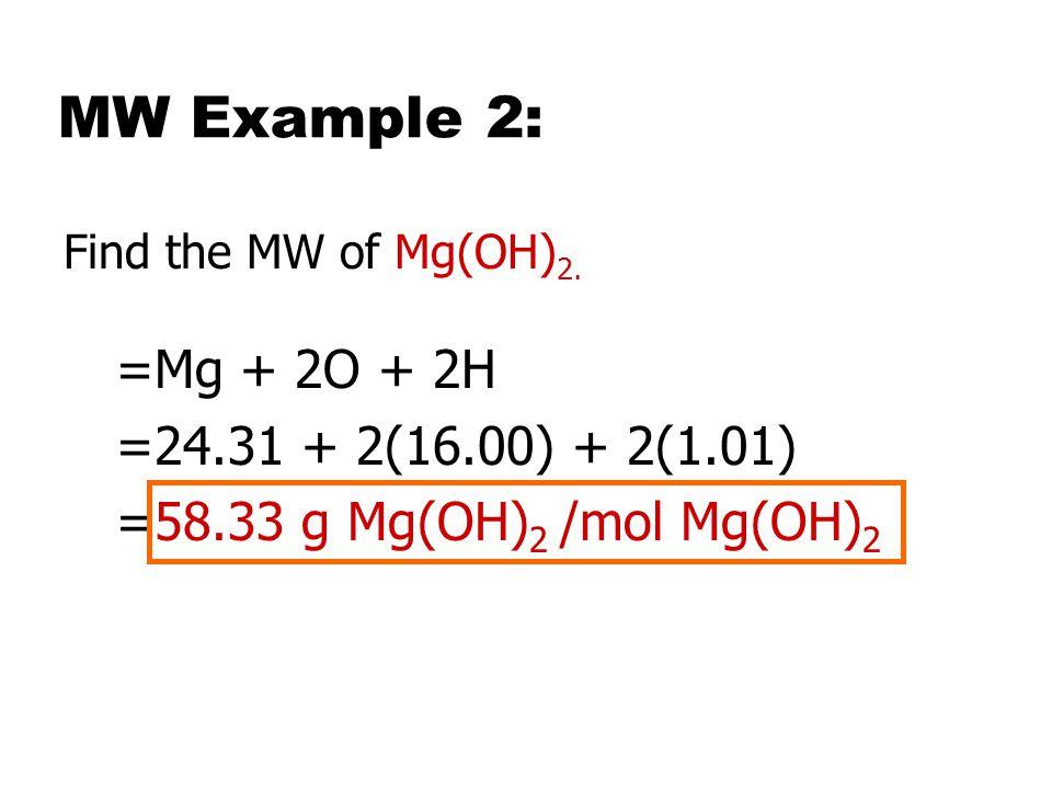 MW Example 2: =Mg + 2O + 2H =24.31 + 2(16.00) + 2(1.01)