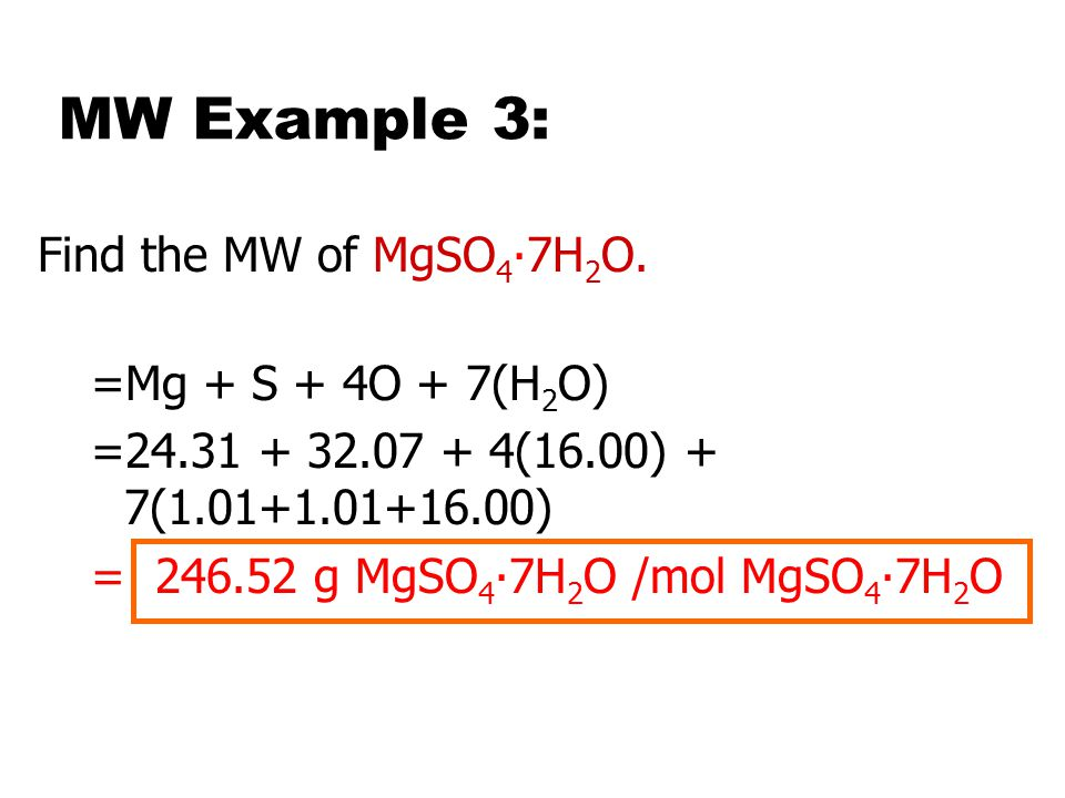 MW Example 3: Find the MW of MgSO4∙7H2O. =Mg + S + 4O + 7(H2O)