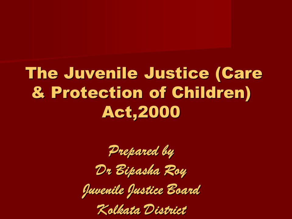 The Juvenile Justice (Care & Protection of Children) Act,2000 Prepared by Dr Bipasha Roy Juvenile Justice Board Kolkata District