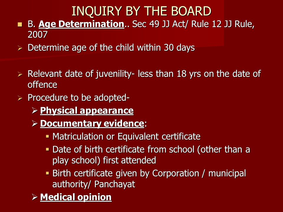 INQUIRY BY THE BOARD B. Age Determination.. Sec 49 JJ Act/ Rule 12 JJ Rule, 2007. Determine age of the child within 30 days.