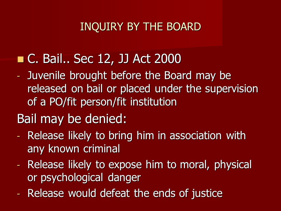 C. Bail.. Sec 12, JJ Act 2000 Bail may be denied: INQUIRY BY THE BOARD