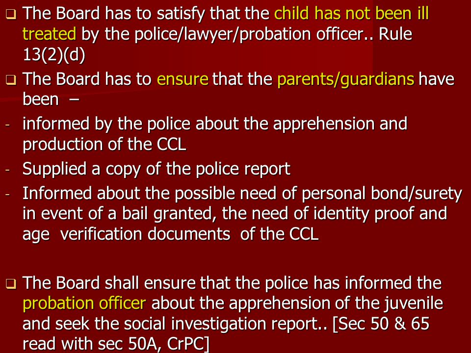 The Board has to satisfy that the child has not been ill treated by the police/lawyer/probation officer.. Rule 13(2)(d)