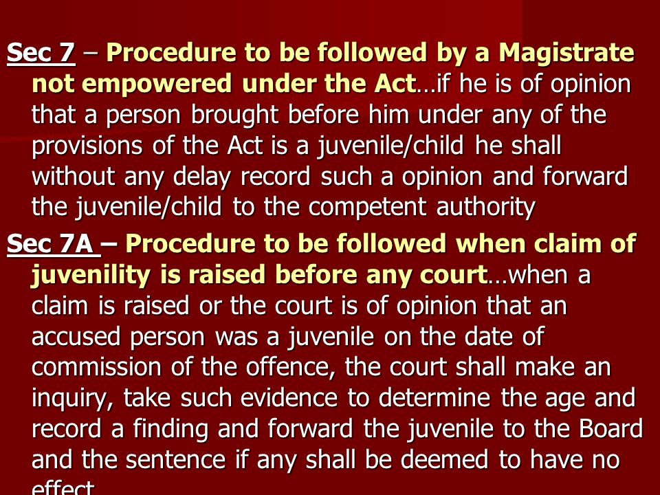 Sec 7 – Procedure to be followed by a Magistrate not empowered under the Act…if he is of opinion that a person brought before him under any of the provisions of the Act is a juvenile/child he shall without any delay record such a opinion and forward the juvenile/child to the competent authority Sec 7A – Procedure to be followed when claim of juvenility is raised before any court…when a claim is raised or the court is of opinion that an accused person was a juvenile on the date of commission of the offence, the court shall make an inquiry, take such evidence to determine the age and record a finding and forward the juvenile to the Board and the sentence if any shall be deemed to have no effect.