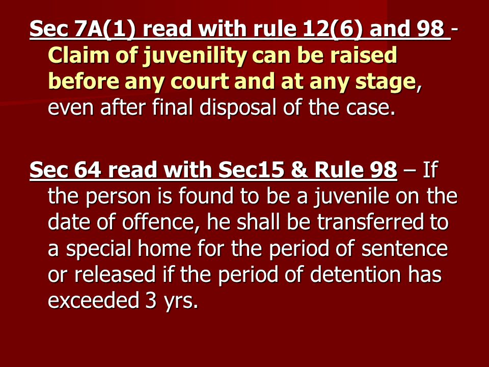 Sec 7A(1) read with rule 12(6) and 98 - Claim of juvenility can be raised before any court and at any stage, even after final disposal of the case.