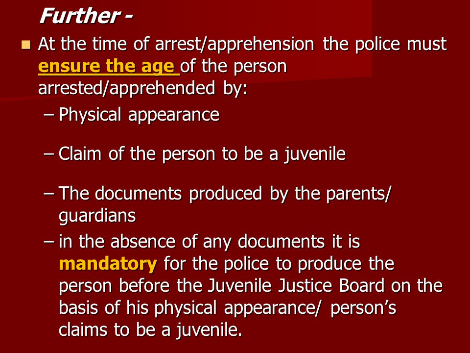 Further - At the time of arrest/apprehension the police must ensure the age of the person arrested/apprehended by: