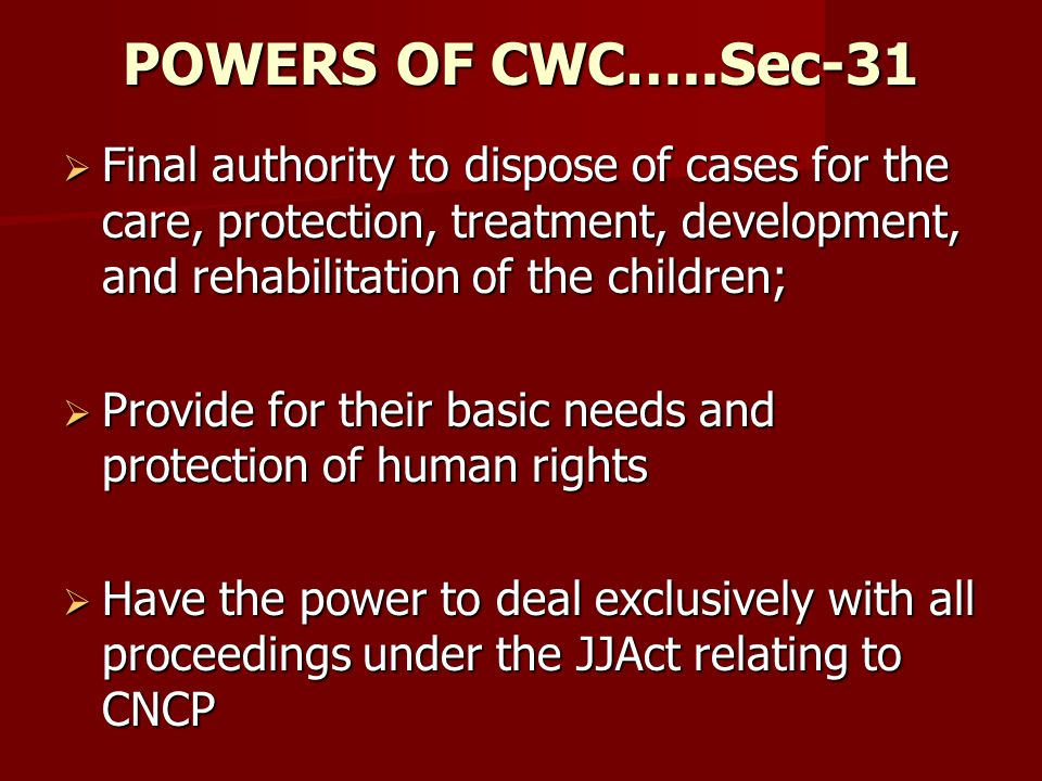 POWERS OF CWC…..Sec-31 Final authority to dispose of cases for the care, protection, treatment, development, and rehabilitation of the children;
