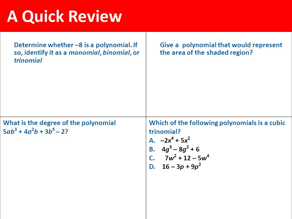 A Quick Review Determine whether –8 is a polynomial. If so, identify it as a monomial, binomial, or trinomial.