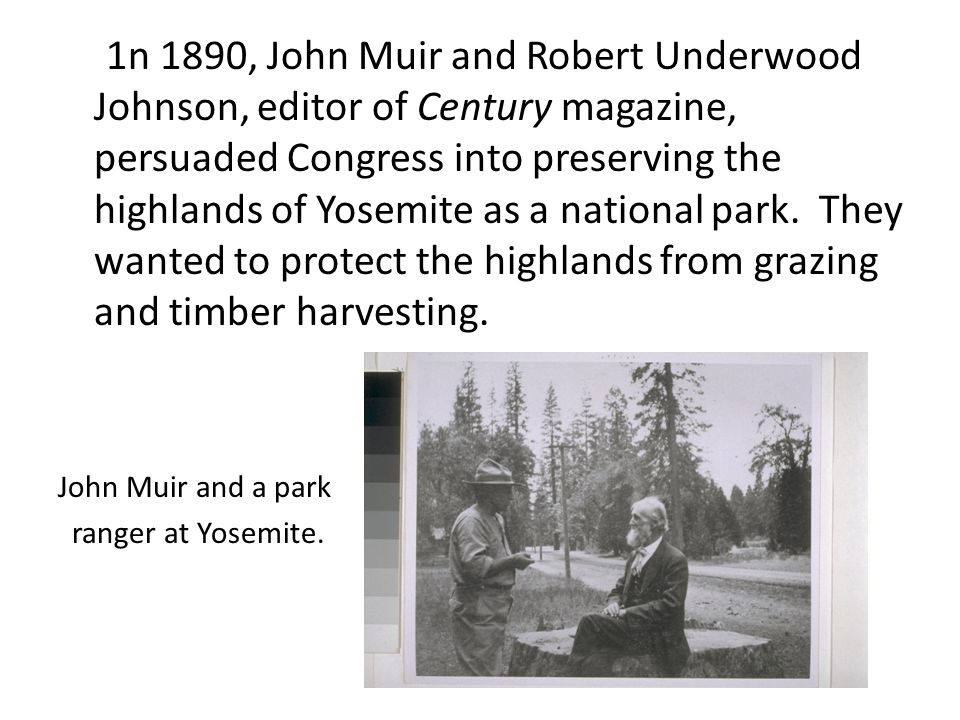 1n 1890, John Muir and Robert Underwood Johnson, editor of Century magazine, persuaded Congress into preserving the highlands of Yosemite as a national park. They wanted to protect the highlands from grazing and timber harvesting.