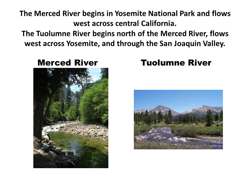 The Merced River begins in Yosemite National Park and flows west across central California. The Tuolumne River begins north of the Merced River, flows west across Yosemite, and through the San Joaquin Valley.