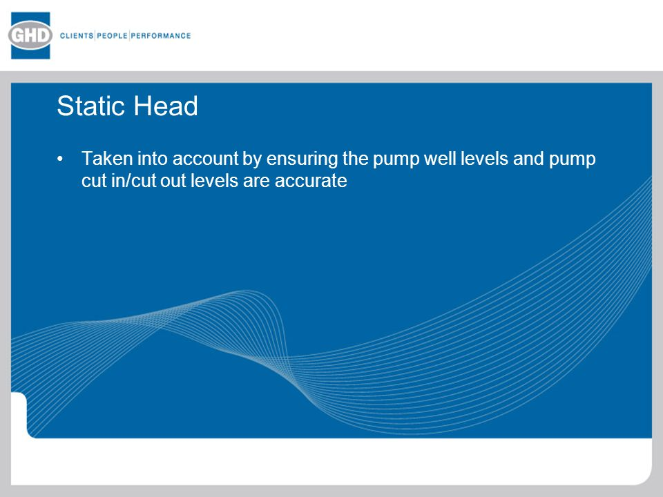 Static Head Taken into account by ensuring the pump well levels and pump cut in/cut out levels are accurate.