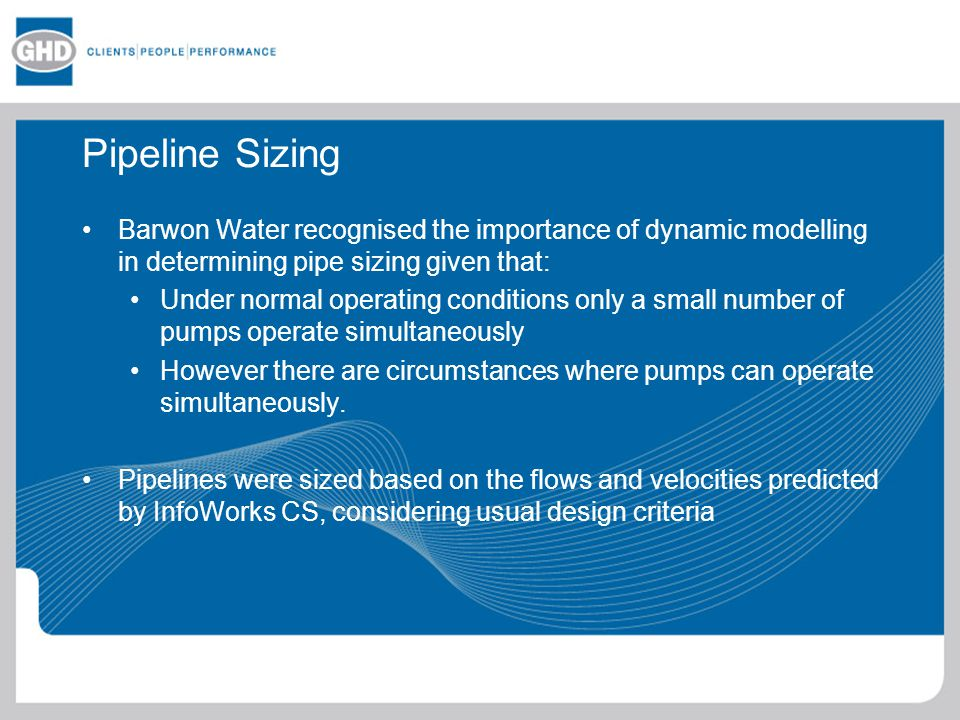 Pipeline Sizing Barwon Water recognised the importance of dynamic modelling in determining pipe sizing given that:
