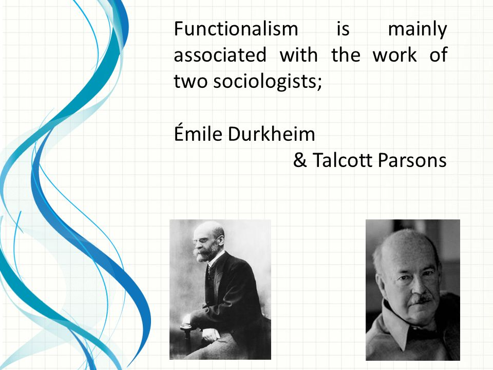 Functionalism is mainly associated with the work of two sociologists;