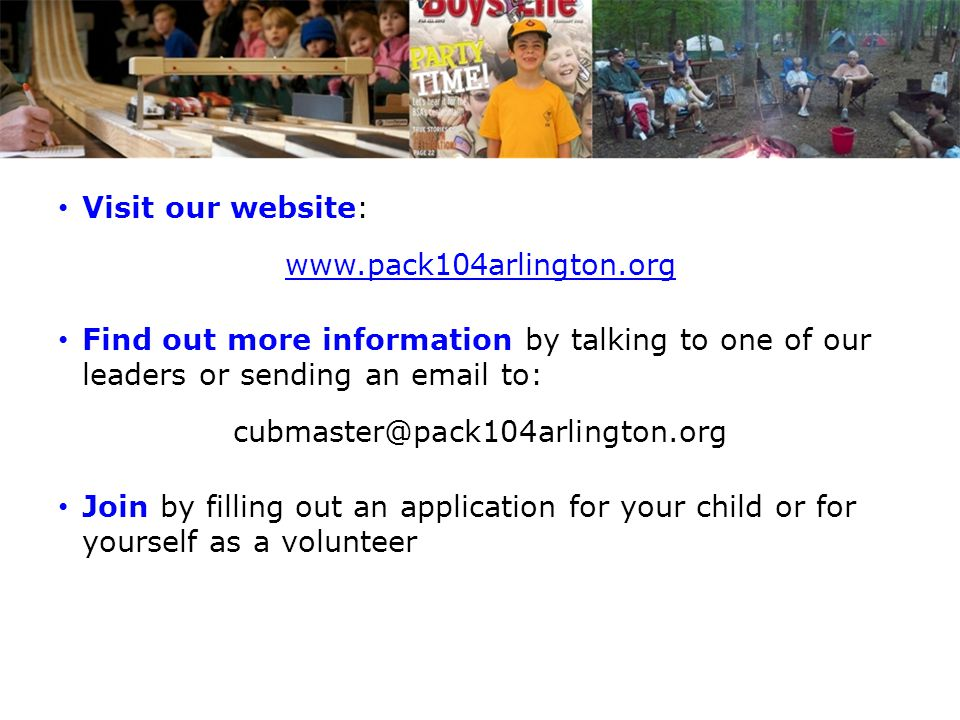 Visit our website: www.pack104arlington.org. Find out more information by talking to one of our leaders or sending an email to: