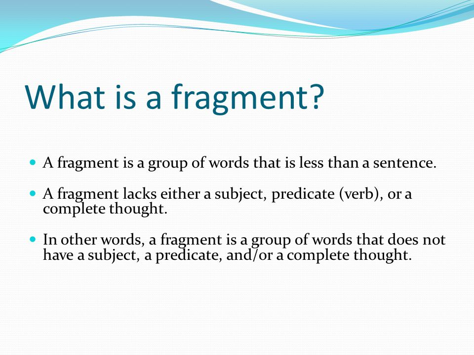 What is a fragment A fragment is a group of words that is less than a sentence.
